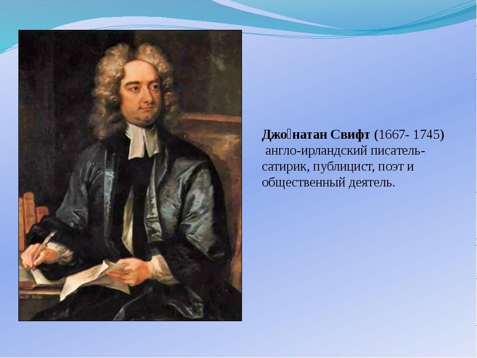 Джо́натан Свифт (1667- 1745) англо-ирландский писатель-сатирик, публицист, по...