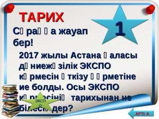 ТАРИХ Сұраққа жауап бер! 2017 жылы Астана қаласы дүниежүзілік ЭКСПО көрмесін