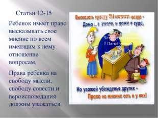 Статьи 12-15 Ребенок имеет право высказывать свое мнение по всем имеющим к не