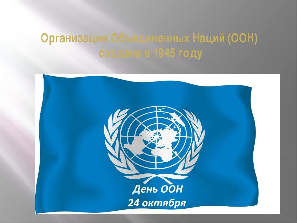 Организация Объединенных Наций (ООН) создана в 1945 году
