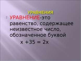 УРАВНЕНИЕ-это равенство, содержащее неизвестное число, обозначенное буквой х