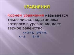Корнем уравнения называется такое число, подстановка которого в уравнение дае