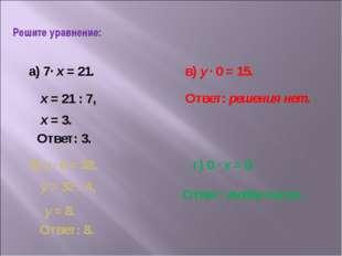 Решите уравнение: а) 7· х = 21. б) у · 4 = 32. в) у · 0 = 15. г) 0 · х = 0. х