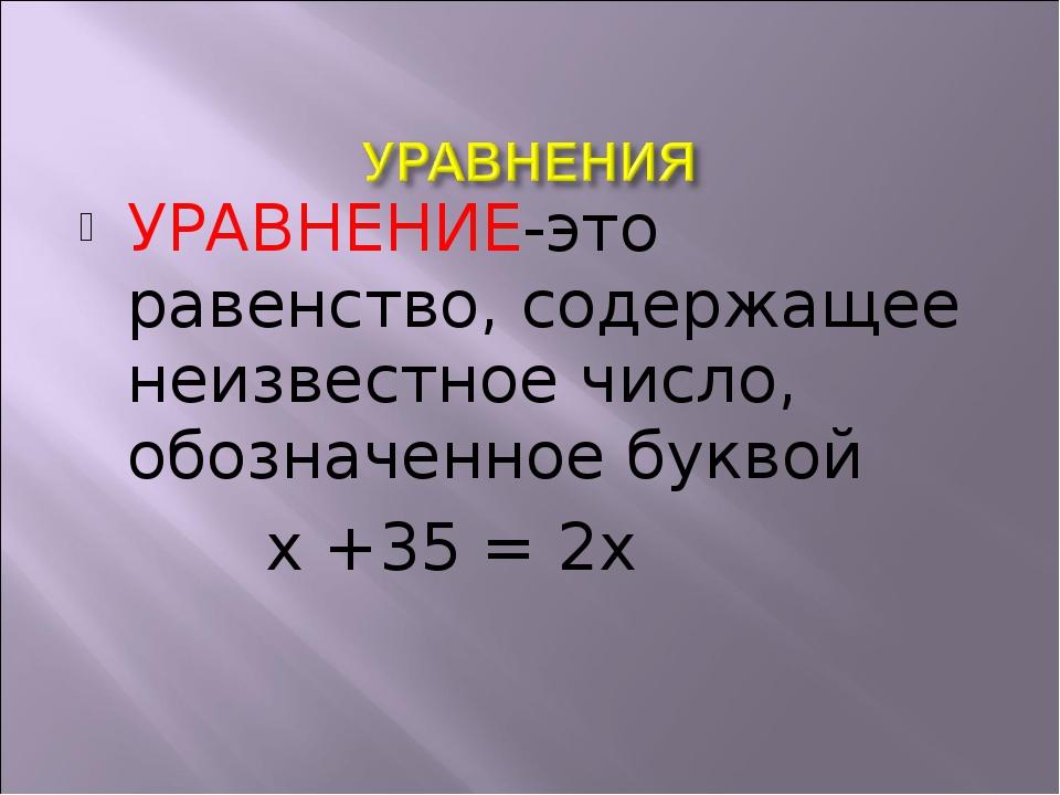 УРАВНЕНИЕ-это равенство, содержащее неизвестное число, обозначенное буквой х...