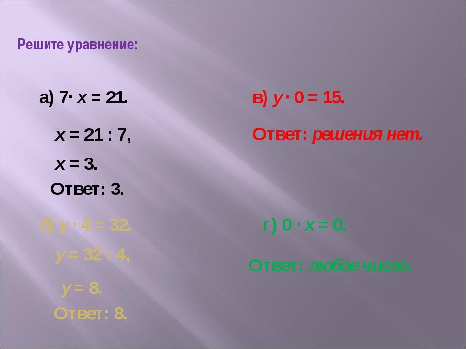 Решите уравнение: а) 7· х = 21. б) у · 4 = 32. в) у · 0 = 15. г) 0 · х = 0. х...