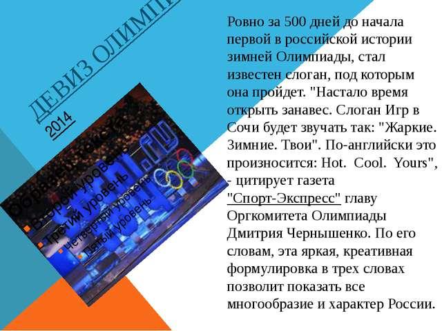 ДЕВИЗ ОЛИМПИАДЫ СОЧИ 2014 Ровно за 500 дней до начала первой в российской ист...