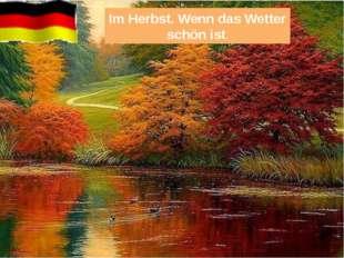 Im Herbst. Wenn das Wetter schön ist.