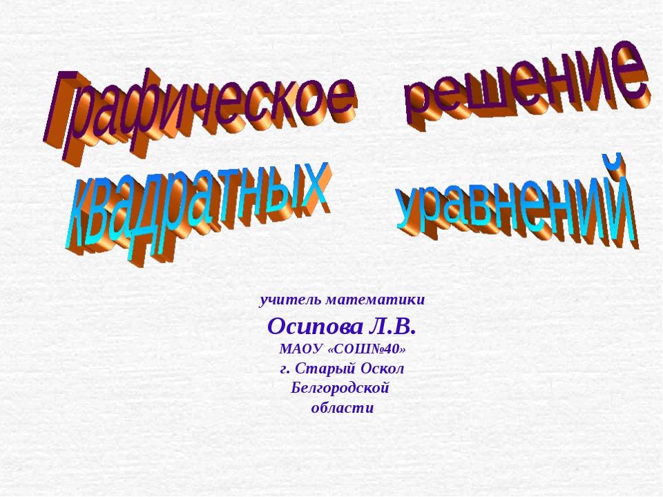 учитель математики Осипова Л.В. МАОУ «СОШ№40» г. Старый Оскол Белгородской об...
