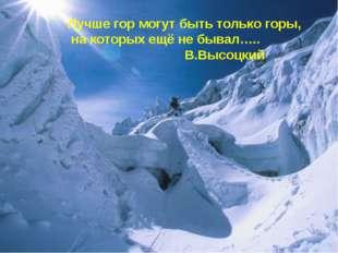 Лучше гор могут быть только горы, на которых ещё не бывал….. В.Высоцкий
