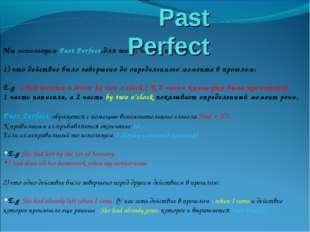 Мы используем Past Perfect,для того, чтобы показать: 1) что действие было зав