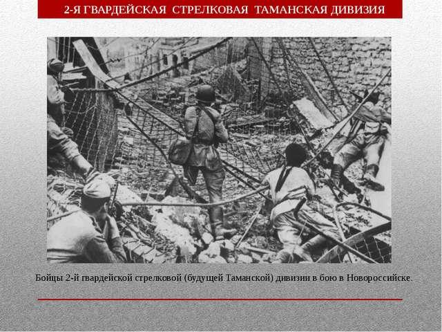 Бойцы 2-й гвардейской стрелковой (будущей Таманской) дивизии в бою в Новоросс...