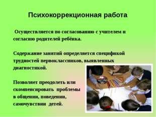 Психокоррекционная работа Осуществляется по согласованию с учителем и согласи