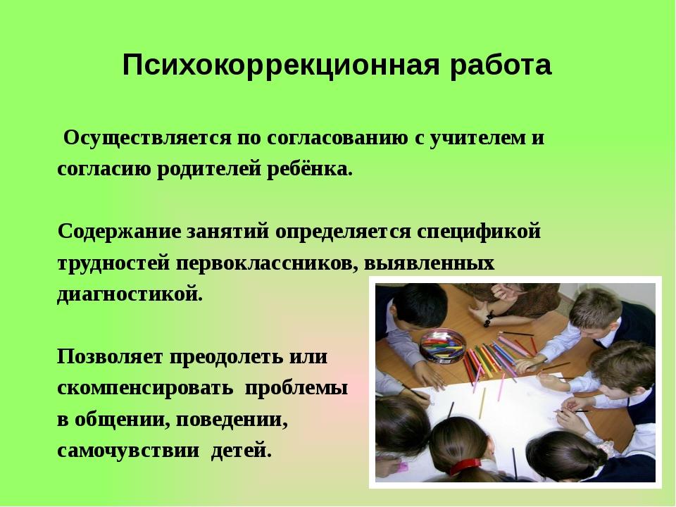 Психокоррекционная работа Осуществляется по согласованию с учителем и согласи...
