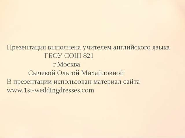 Презентация выполнена учителем английского языка ГБОУ СОШ 821 г.Москва Сычево...