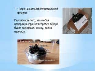1 закон кошачьей статистической физики:  Вероятность того, что любая напере