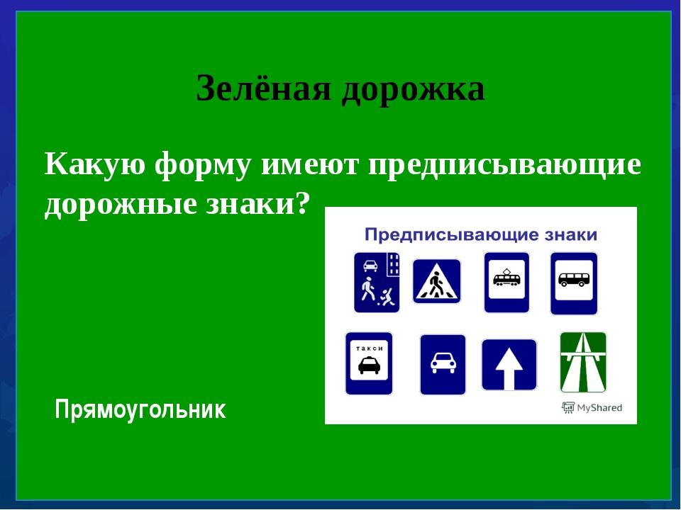 Зелёная дорожка Какую форму имеют предписывающие дорожные знаки? Прямоугольник