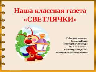 Наша классная газета «СВЕТЛЯЧКИ» Работу подготовили : Гелогаева Раяна, Понома