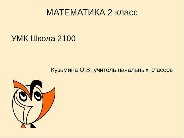 МАТЕМАТИКА 2 класс УМК Школа 2100 Кузьмина О.В. учитель начальных классов
