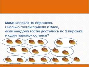 Мама испекла 19 пирожков. Сколько гостей пришло к Васе, если каждому гостю д