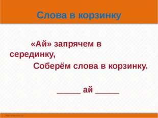 Слова в корзинку «Ай» запрячем в серединку, Соберём слова в корзинку. _____ а
