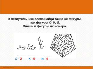 В пятиугольнике слева найди такие же фигуры, как фигуры О, К, И. Впиши в фиг