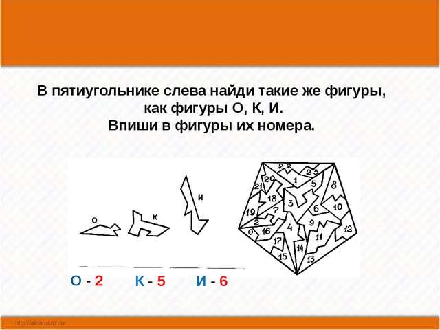 В пятиугольнике слева найди такие же фигуры, как фигуры О, К, И. Впиши в фиг...