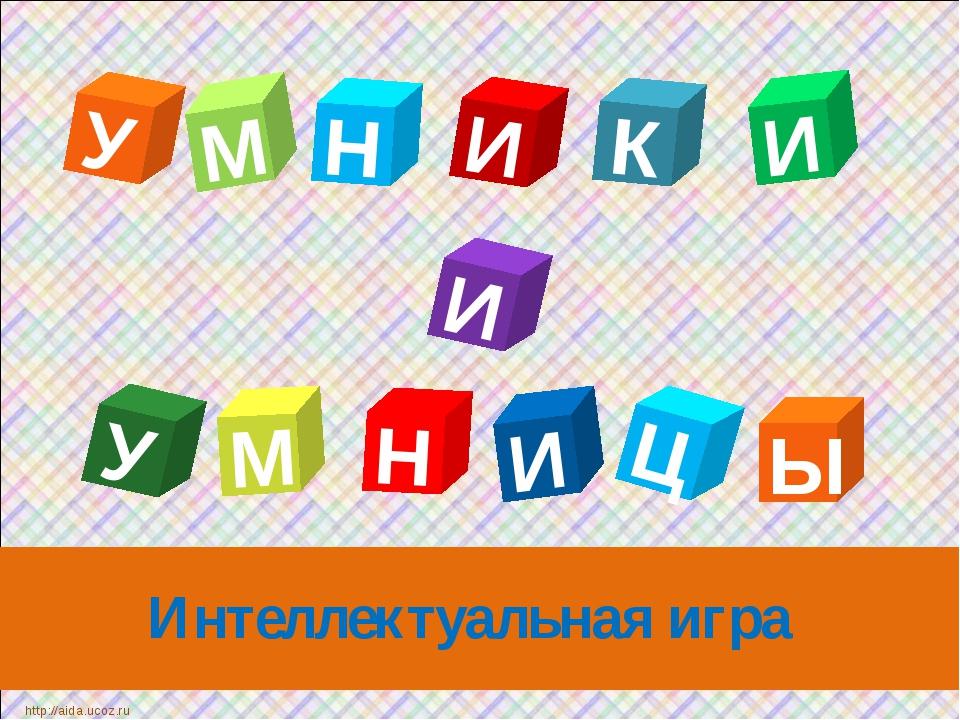 Интеллектуальная игра У К М Н Ц Н И И У И Ы И М http://aida.ucoz.ru