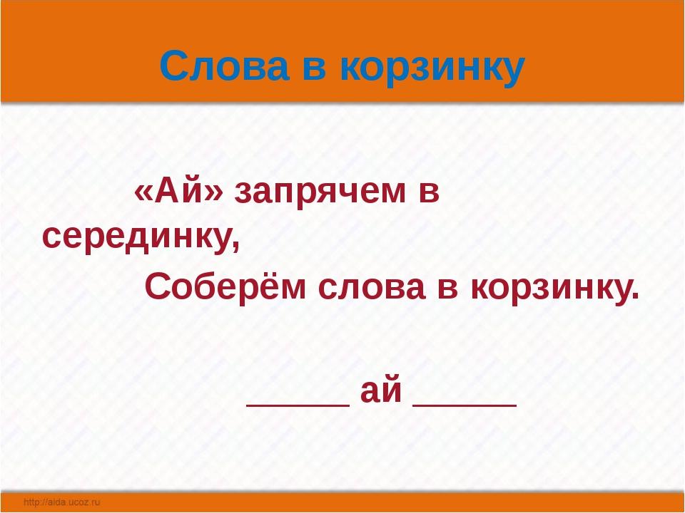 Слова в корзинку «Ай» запрячем в серединку, Соберём слова в корзинку. _____ а...