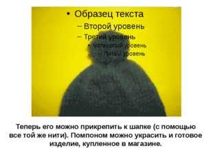 Теперь его можно прикрепить к шапке (с помощью все той же нити). Помпоном мож