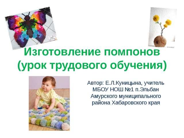 Изготовление помпонов (урок трудового обучения) Автор: Е.Л.Куницына, учитель...
