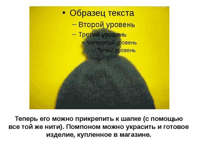 Теперь его можно прикрепить к шапке (с помощью все той же нити). Помпоном мож...