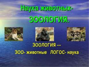 Наука животных- ЗООЛОГИЯ --- ЗОО- животные ЛОГОС- наука ЗООЛОГИЯ.