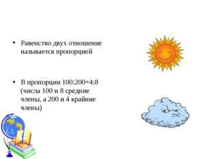 Равенство двух отношение называется пропорцией В пропорции 100:200=4:8 (числа