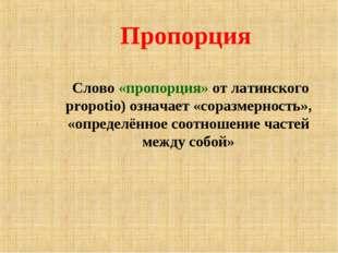 Пропорция Слово «пропорция» от латинского propotio) означает «соразмерность»,