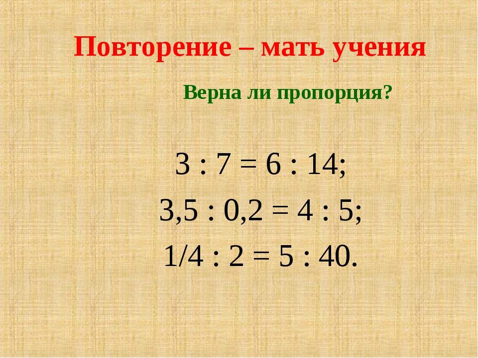 Повторение – мать учения Верна ли пропорция? 3 : 7 = 6 : 14; 3,5 : 0,2 = 4 :...
