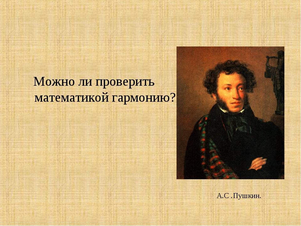 Можно ли проверить математикой гармонию? А.С .Пушкин.