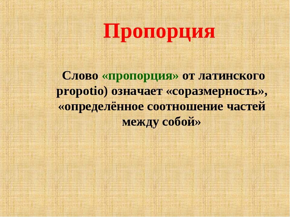 Пропорция Слово «пропорция» от латинского propotio) означает «соразмерность»,...