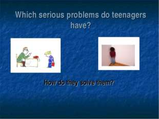 Which serious problems do teenagers have? How do they solve them?