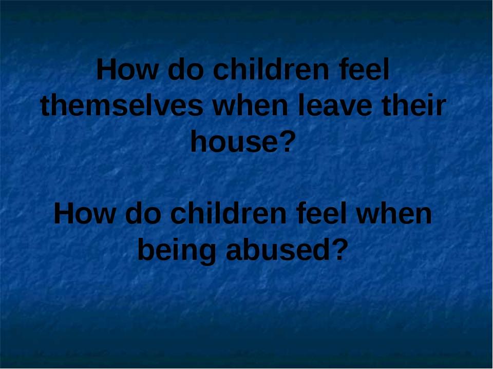 How do children feel themselves when leave their house? How do children feel...