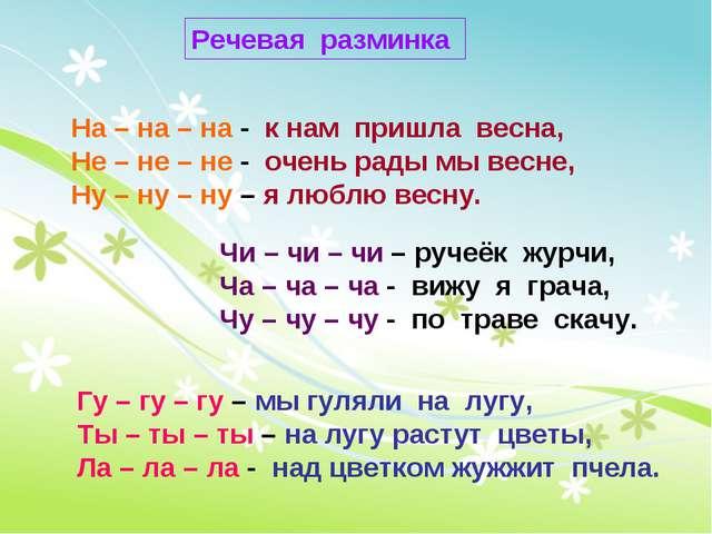 Речевая разминка На – на – на - к нам пришла весна, Не – не – не - очень рады...