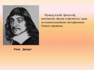Французский философ, математик, физик и физиолог, один из влиятельнейших ме