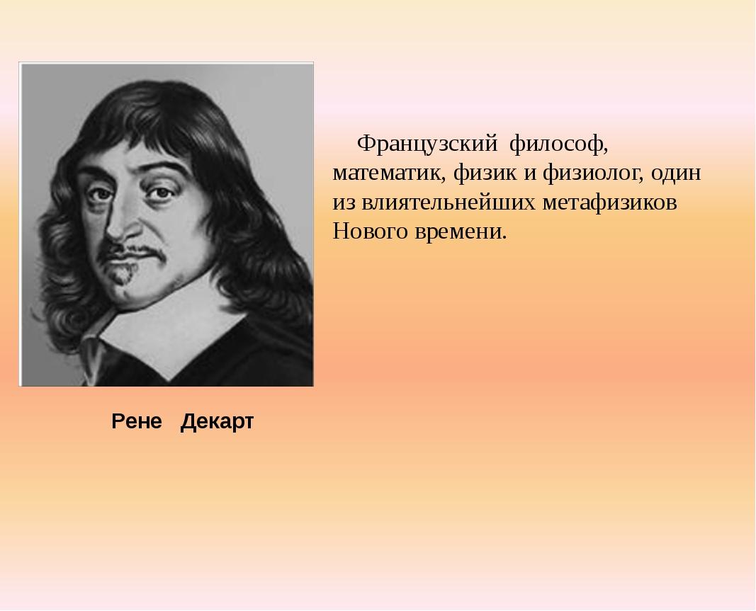 Французский философ, математик, физик и физиолог, один из влиятельнейших ме...