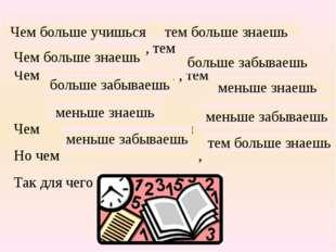 , тем Чем , , тем Чем , тем Но чем , Так для чего учиться? тем больше знаешь