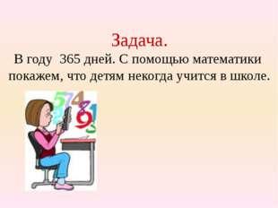 Задача. В году 365 дней. С помощью математики покажем, что детям некогда учит