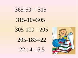 365-50 = 315 315-10=305 305-100 =205 205-183=22 22 : 4= 5,5