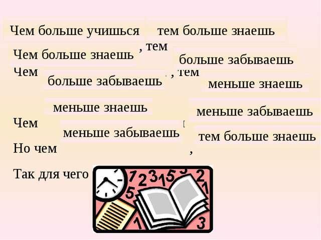 , тем Чем , , тем Чем , тем Но чем , Так для чего учиться? тем больше знаешь...