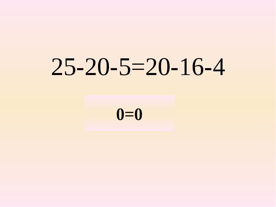 25-20-5=20-16-4 0=0