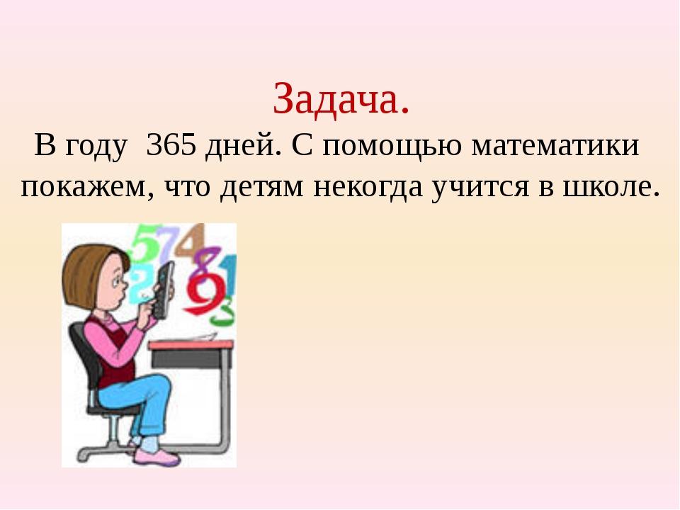 Задача. В году 365 дней. С помощью математики покажем, что детям некогда учит...