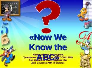 «Now We Know the ABC» Жабыко Ирина Витольдовна Учитель английского языка МБОУ