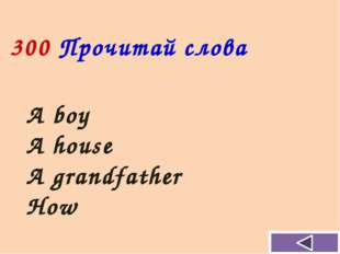 A boy A house A grandfather How 300 Прочитай слова